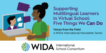 drawing of people conversing with the words Supporting Multilingual Learners in Virtual School: Five Things we Can Do. Voices from the Field A WIDA International Newsletter Series and the WIDA International School Consortium Logo