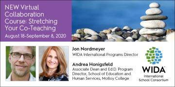 New Virtual Collaboration Course: Stretching Your Co-Teaching August 18-September 8, 2020 Jon Nordmeyer WIDA International Programs Director Andrea Honigsfeld Associate Dean and Ed.D. Program Director, School of Education and Human Services, Malloy College with picture of Jon, Andrea and the WIDA logo