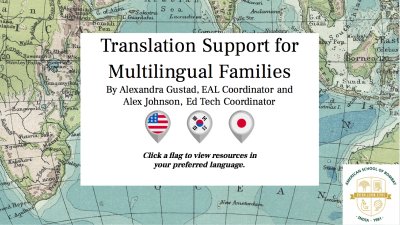 A map background with a centered white text box stating Translation Support for Multilingual Families by Alexandra Gustad, EAL Coordinator and Alex Johnson, Ed Tech Coordinator followed by three icons with flags and the words Click a flag to view resources in your preferred language and the American School of Bombay logo